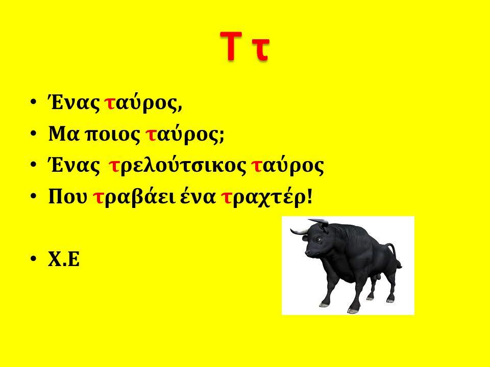 Σ σ • Ένας σκύλος, • μα ποιος σκύλος; • Ένας σκανταλιάρης σκύλος • Που σκαρφαλώνει πάνω στο στερεοφωνικό.