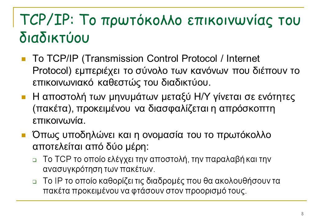 8 TCP/IP: Το πρωτόκολλο επικοινωνίας του διαδικτύου  Το TCP/IP (Transmission Control Protocol / Internet Protocol) εμπεριέχει το σύνολο των κανόνων π