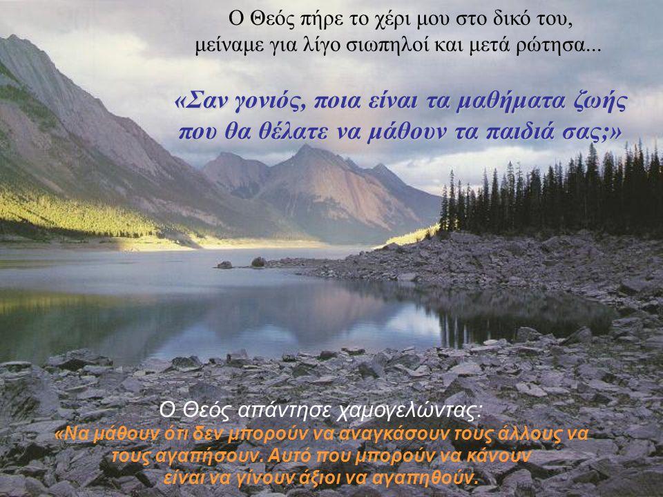 Ο Θεός πήρε το χέρι μου στο δικό του, μείναμε για λίγο σιωπηλοί και μετά ρώτησα... «Σαν γονιός, ποια είναι τα μαθήματα ζωής που θα θέλατε να μάθουν τα