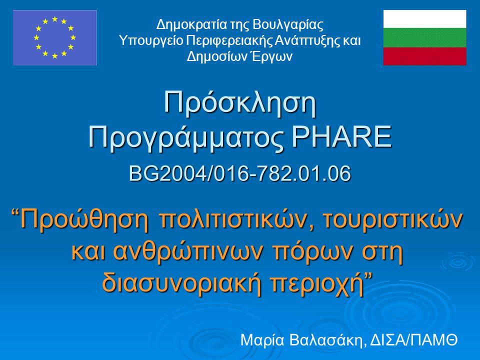 Πρόσκληση Προγράμματος PHARE BG2004/016-782.01.06 Προώθηση πολιτιστικών, τουριστικών και ανθρώπινων πόρων στη διασυνοριακή περιοχή Δημοκρατία της Βουλγαρίας Υπουργείο Περιφερειακής Ανάπτυξης και Δημοσίων Έργων Μαρία Βαλασάκη, ΔΙΣΑ/ΠΑΜΘ
