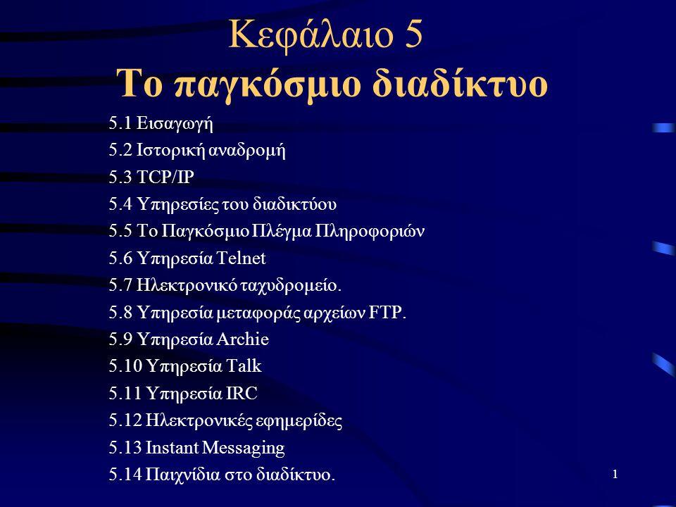 1 Κεφάλαιο 5 Το παγκόσμιο διαδίκτυο 5.1 Εισαγωγή 5.2 Ιστορική αναδρομή 5.3 TCP/IP 5.4 Υπηρεσίες του διαδικτύου 5.5 Το Παγκόσμιο Πλέγμα Πληροφοριών 5.6