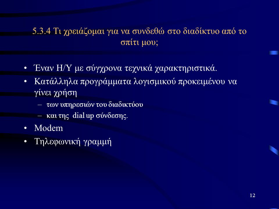 12 5.3.4 Τι χρειάζομαι για να συνδεθώ στο διαδίκτυο από το σπίτι μου; •Έναν Η/Υ με σύγχρονα τεχνικά χαρακτηριστικά. •Κατάλληλα προγράμματα λογισμικού
