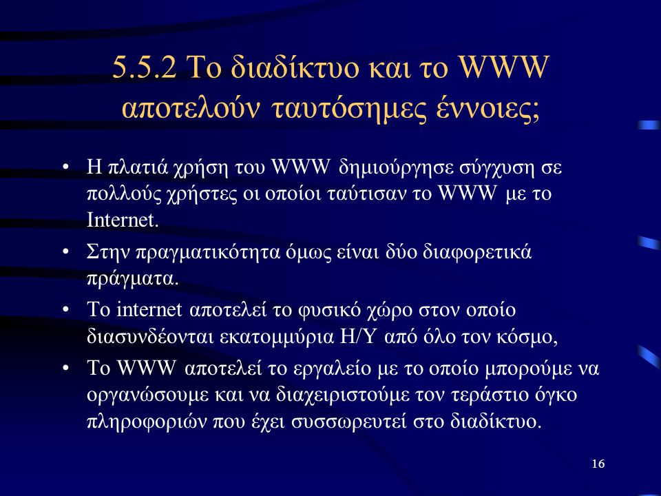 16 5.5.2 Το διαδίκτυο και το WWW αποτελούν ταυτόσημες έννοιες; •Η πλατιά χρήση του WWW δημιούργησε σύγχυση σε πολλούς χρήστες οι οποίοι ταύτισαν το WW