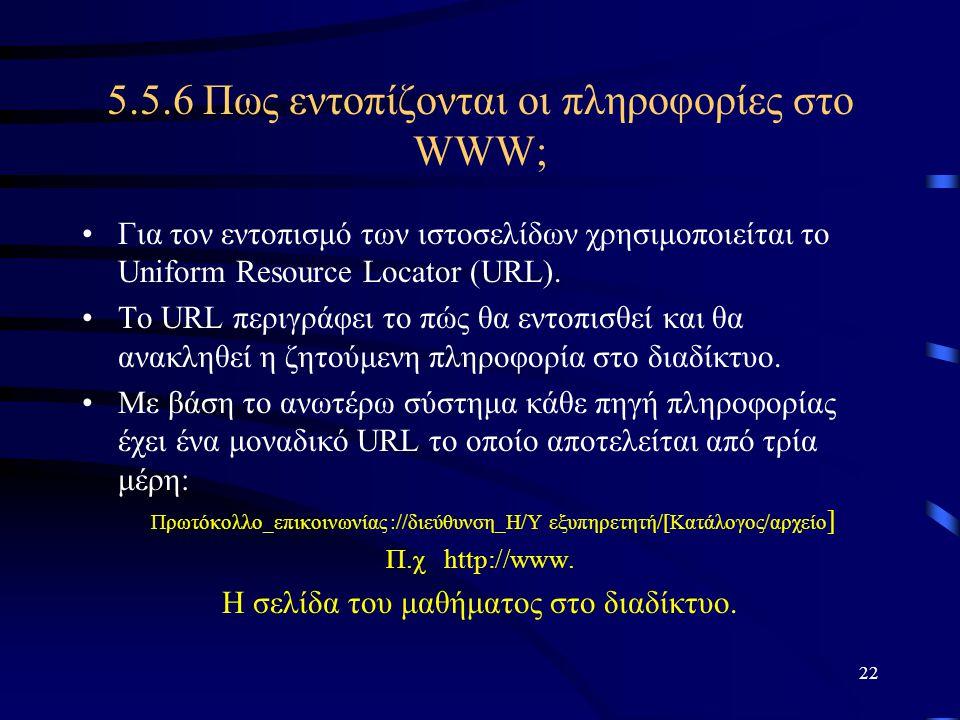 22 5.5.6 Πως εντοπίζονται οι πληροφορίες στο WWW; •Για τον εντοπισμό των ιστοσελίδων χρησιμοποιείται το Uniform Resource Locator (URL). •Το URL περιγρ