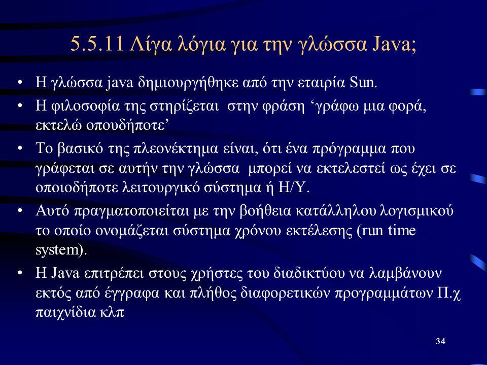 34 5.5.11 Λίγα λόγια για την γλώσσα Java; •Η γλώσσα java δημιουργήθηκε από την εταιρία Sun. •Η φιλοσοφία της στηρίζεται στην φράση 'γράφω μια φορά, εκ