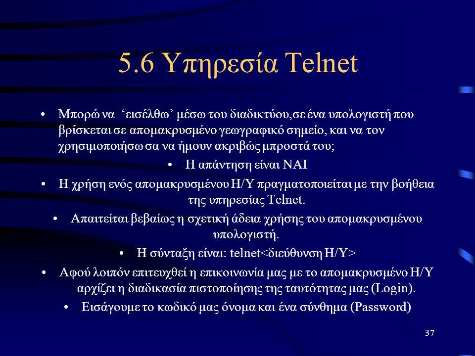 37 5.6 Υπηρεσία Telnet •Μπορώ να 'εισέλθω' μέσω του διαδικτύου,σε ένα υπολογιστή που βρίσκεται σε απομακρυσμένο γεωγραφικό σημείο, και να τον χρησιμοπ