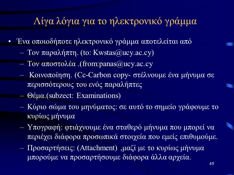 45 Λίγα λόγια για το ηλεκτρονικό γράμμα •Ένα οποιοδήποτε ηλεκτρονικό γράμμα αποτελείται από –Τον παραλήπτη. (to: Kwstas@ucy.ac.cy) –Τον αποστολέα.(fro