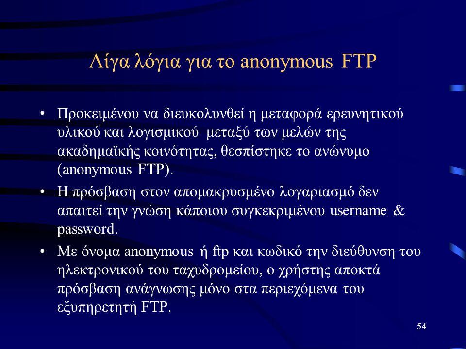 54 Λίγα λόγια για το anonymous FTP •Προκειμένου να διευκολυνθεί η μεταφορά ερευνητικού υλικού και λογισμικού μεταξύ των μελών της ακαδημαϊκής κοινότητ