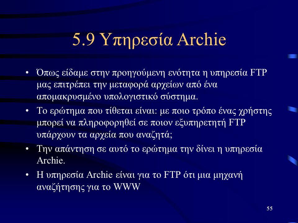 55 5.9 Υπηρεσία Archie •Όπως είδαμε στην προηγούμενη ενότητα η υπηρεσία FTP μας επιτρέπει την μεταφορά αρχείων από ένα απομακρυσμένο υπολογιστικό σύστ