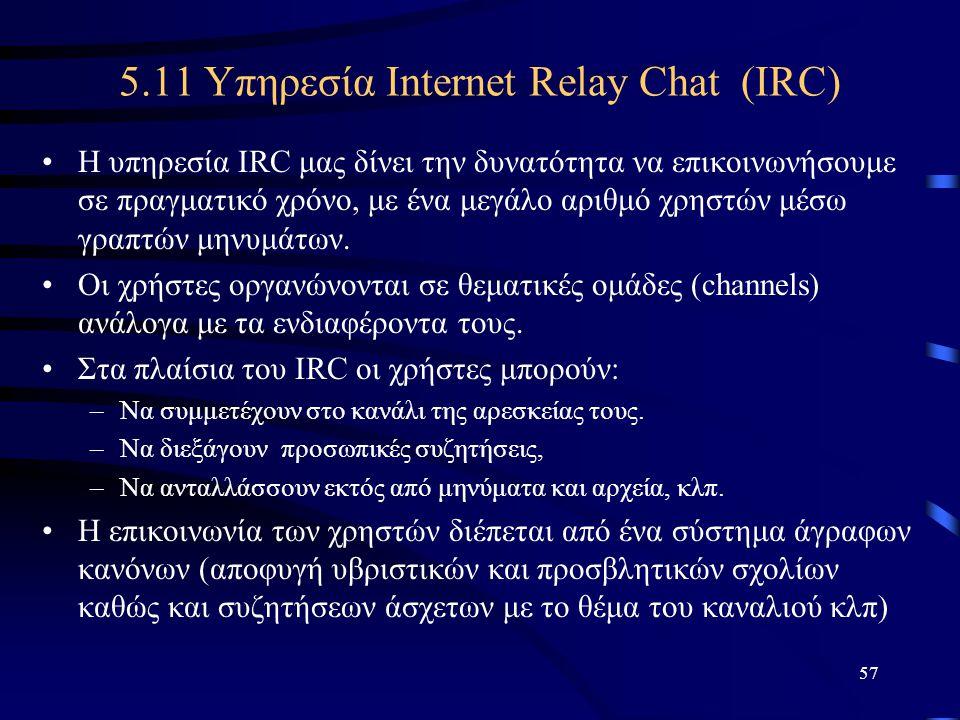 57 5.11 Υπηρεσία Internet Relay Chat (IRC) •Η υπηρεσία IRC μας δίνει την δυνατότητα να επικοινωνήσουμε σε πραγματικό χρόνο, με ένα μεγάλο αριθμό χρηστ