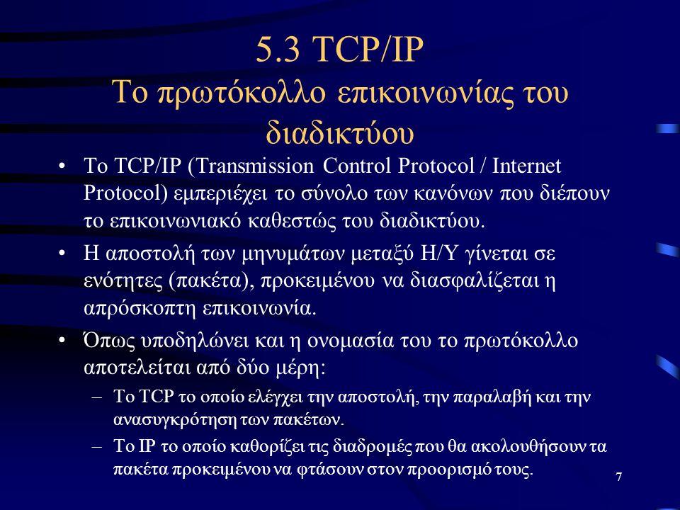 7 5.3 TCP/IP Το πρωτόκολλο επικοινωνίας του διαδικτύου •Το TCP/IP (Transmission Control Protocol / Internet Protocol) εμπεριέχει το σύνολο των κανόνων