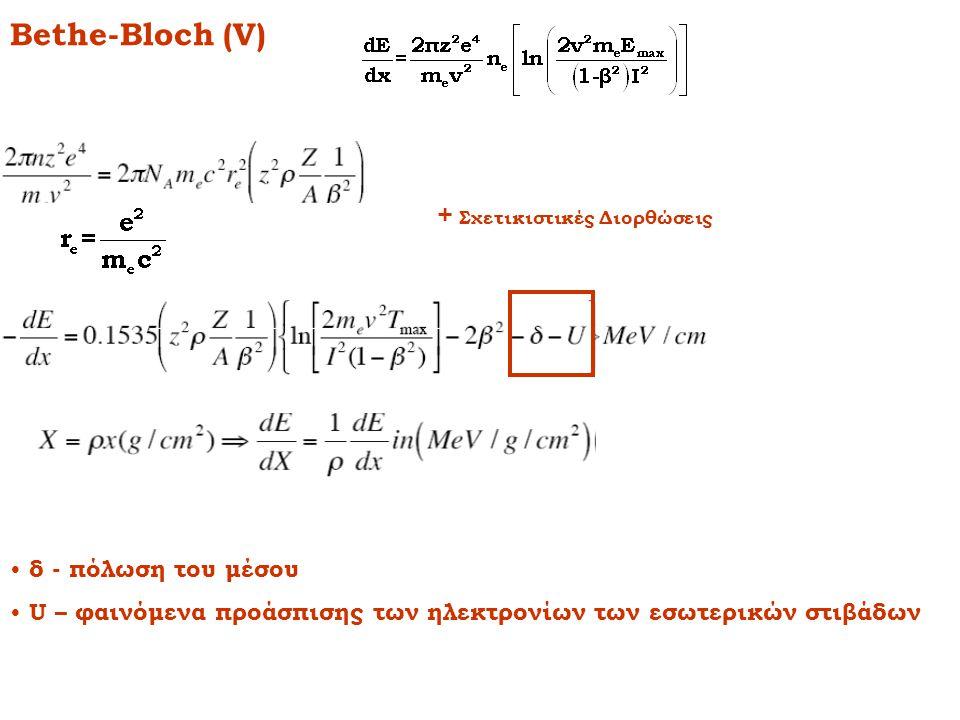 Bethe-Bloch (V) + Σχετικιστικές Διορθώσεις • δ - πόλωση του μέσου • U – φαινόμενα προάσπισης των ηλεκτρονίων των εσωτερικών στιβάδων
