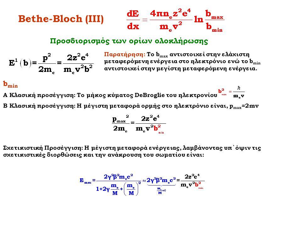 Bethe-Bloch (IV) Παρατήρηση: Το b max αντιστοιχεί στην ελάχιστη μεταφερόμενη ενέργεια στο ηλεκτρόνιο ενώ το b min αντιστοιχεί στην μεγίστη μεταφερόμενη ενέργεια.