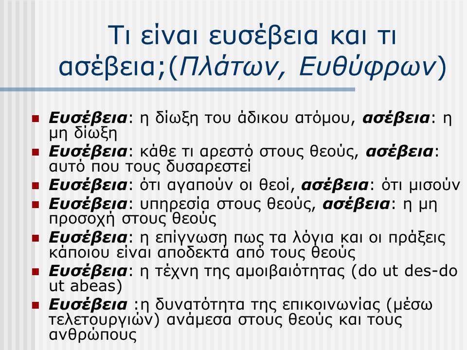 Τι είναι ευσέβεια και τι ασέβεια;(Πλάτων, Ευθύφρων)  Ευσέβεια: η δίωξη του άδικου ατόμου, ασέβεια: η μη δίωξη  Ευσέβεια: κάθε τι αρεστό στους θεούς, ασέβεια: αυτό που τους δυσαρεστεί  Ευσέβεια: ότι αγαπούν οι θεοί, ασέβεια: ότι μισούν  Ευσέβεια: υπηρεσία στους θεούς, ασέβεια: η μη προσοχή στους θεούς  Ευσέβεια: η επίγνωση πως τα λόγια και οι πράξεις κάποιου είναι αποδεκτά από τους θεούς  Ευσέβεια: η τέχνη της αμοιβαιότητας (do ut des-do ut abeas)  Ευσέβεια :η δυνατότητα της επικοινωνίας (μέσω τελετουργιών) ανάμεσα στους θεούς και τους ανθρώπους