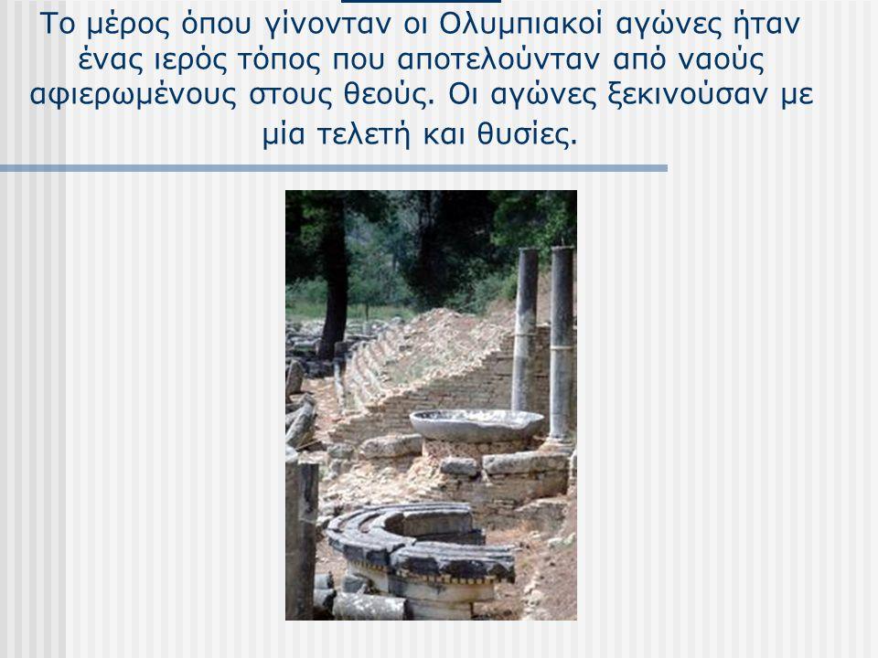 ΟΛΥΜΠΙΑ Το μέρος όπου γίνονταν οι Ολυμπιακοί αγώνες ήταν ένας ιερός τόπος που αποτελούνταν από ναούς αφιερωμένους στους θεούς. Οι αγώνες ξεκινούσαν με