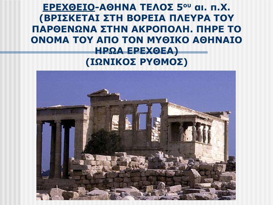 ΕΡΕΧΘΕΙΟ-ΑΘΗΝΑ ΤΕΛΟΣ 5 ου αι. π.Χ. (ΒΡΙΣΚΕΤΑΙ ΣΤΗ ΒΟΡΕΙΑ ΠΛΕΥΡΑ ΤΟΥ ΠΑΡΘΕΝΩΝΑ ΣΤΗΝ ΑΚΡΟΠΟΛΗ. ΠΗΡΕ ΤΟ ΟΝΟΜΑ ΤΟΥ ΑΠΟ ΤΟΝ ΜΥΘΙΚΟ ΑΘΗΝΑΙΟ ΗΡΩΑ ΕΡΕΧΘΕΑ) (Ι