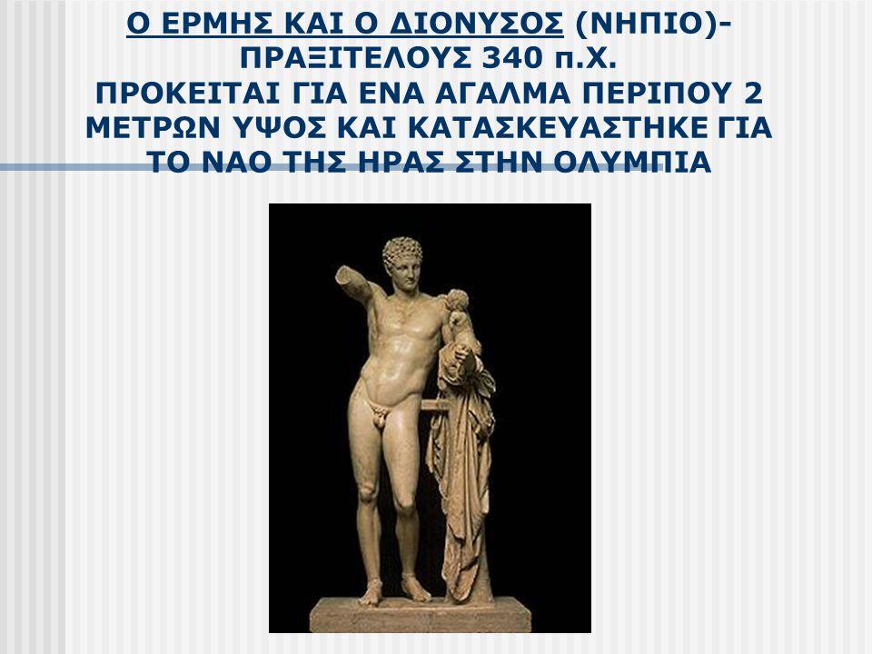 Ο ΕΡΜΗΣ ΚΑΙ Ο ΔΙΟΝΥΣΟΣ (ΝΗΠΙΟ)- ΠΡΑΞΙΤΕΛΟΥΣ 340 π.Χ. ΠΡΟΚΕΙΤΑΙ ΓΙΑ ΕΝΑ ΑΓΑΛΜΑ ΠΕΡΙΠΟΥ 2 ΜΕΤΡΩΝ ΥΨΟΣ ΚΑΙ ΚΑΤΑΣΚΕΥΑΣΤΗΚΕ ΓΙΑ ΤΟ ΝΑΟ ΤΗΣ ΗΡΑΣ ΣΤΗΝ ΟΛΥΜΠΙ