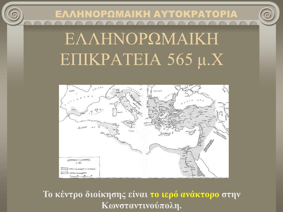 ΕΛΛΗΝΟΡΩΜΑΙΚΗ ΕΠΙΚΡΑΤΕΙΑ 565 μ.Χ ΕΛΛΗΝΟΡΩΜΑΙΚΗ ΑΥΤΟΚΡΑΤΟΡΙΑ Το κέντρο διοίκησης είναι το ιερό ανάκτορο στην Κωνσταντινούπολη.