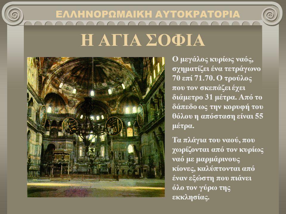 Η ΑΓΙΑ ΣΟΦΙΑ ΕΛΛΗΝΟΡΩΜΑΙΚΗ ΑΥΤΟΚΡΑΤΟΡΙΑ Ο μεγάλος κυρίως ναός, σχηματίζει ένα τετράγωνο 70 επί 71.70. Ο τρούλος που τον σκεπάζει έχει διάμετρο 31 μέτρ