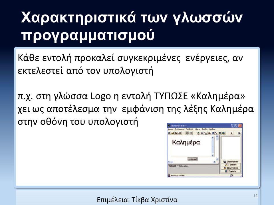 Χαρακτηριστικά των γλωσσών προγραμματισμού Κάθε εντολή προκαλεί συγκεκριμένες ενέργειες, αν εκτελεστεί από τον υπολογιστή π.χ. στη γλώσσα Logo η εντολ