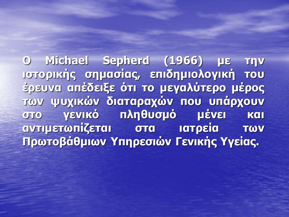 Ο Μichael Sepherd (1966) με την ιστορικής σημασίας, επιδημιολογική του έρευνα απέδειξε ότι το μεγαλύτερο μέρος των ψυχικών διαταραχών που υπάρχουν στο γενικό πληθυσμό μένει και αντιμετωπίζεται στα ιατρεία των Πρωτοβάθμιων Υπηρεσιών Γενικής Υγείας.