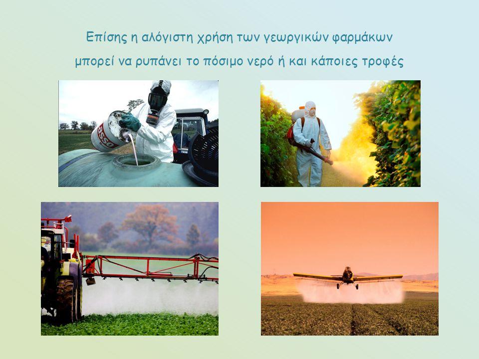 Επίσης η αλόγιστη χρήση των γεωργικών φαρμάκων μπορεί να ρυπάνει το πόσιμο νερό ή και κάποιες τροφές