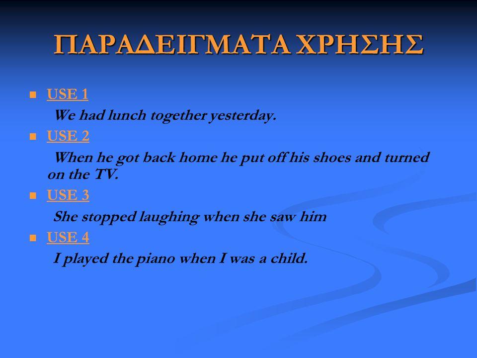 ΠΑΡΑΔΕΙΓΜΑΤΑ ΧΡΗΣΗΣ   USE 1 We had lunch together yesterday.   USE 2 When he got back home he put off his shoes and turned on the TV.   USE 3 Sh