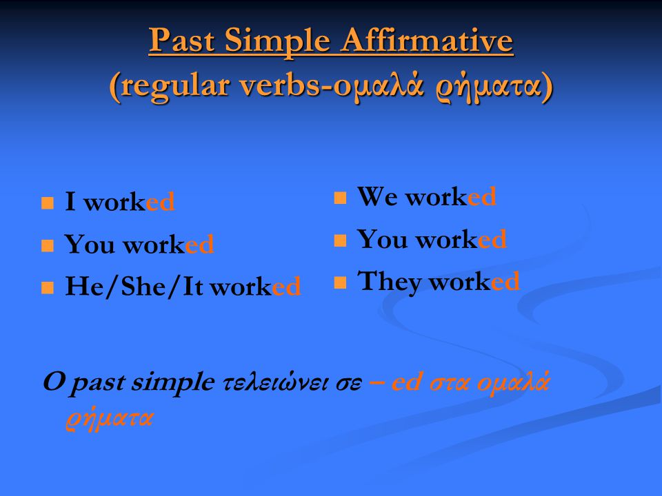 Past Simple Affirmative (regular verbs-oμαλά ρήματα)   I worked   You worked   He/She/It worked  We worked  You worked  They worked Ο past si