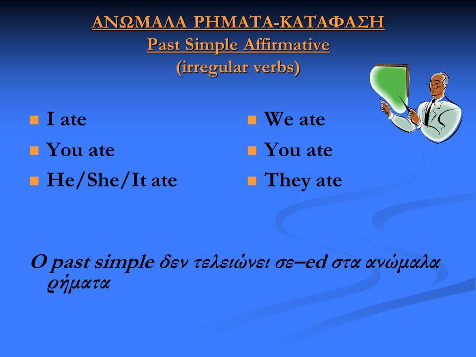 ΑΝΩΜΑΛΑ ΡΗΜΑΤΑ-ΚΑΤΑΦΑΣΗ Past Simple Affirmative (irregular verbs)   I ate   You ate   He/She/It ate  We ate  You ate  They ate Ο past simple