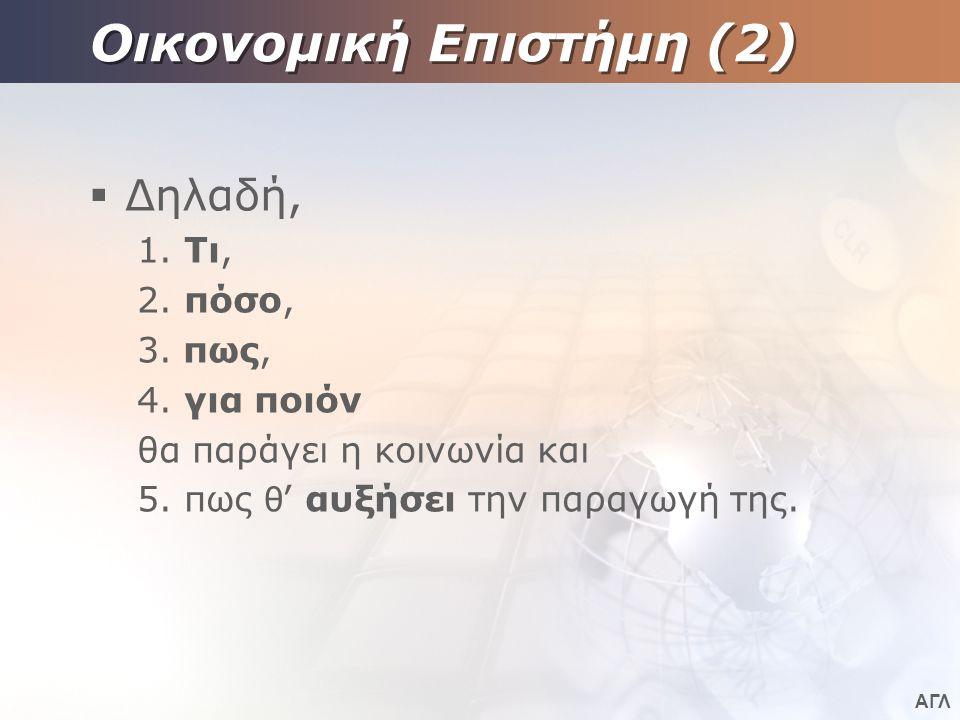 ΑΓΛ Οικονομική Επιστήμη (2)  Δηλαδή, 1.Τι, 2. πόσο, 3.
