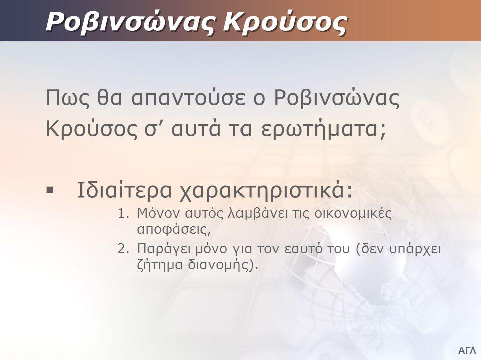 ΑΓΛ Ροβινσώνας Κρούσος Πως θα απαντούσε ο Ροβινσώνας Κρούσος σ' αυτά τα ερωτήματα;  Ιδιαίτερα χαρακτηριστικά: 1.Μόνον αυτός λαμβάνει τις οικονομικές αποφάσεις, 2.Παράγει μόνο για τον εαυτό του (δεν υπάρχει ζήτημα διανομής).