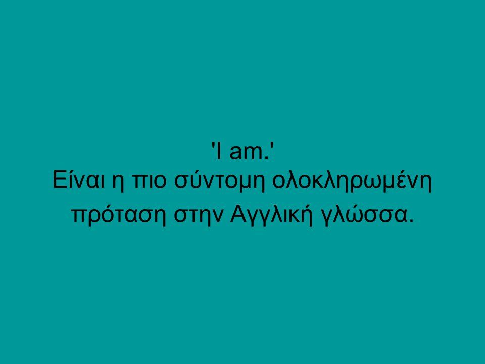 'I am.' Είναι η πιο σύντομη ολοκληρωμένη πρόταση στην Αγγλική γλώσσα.