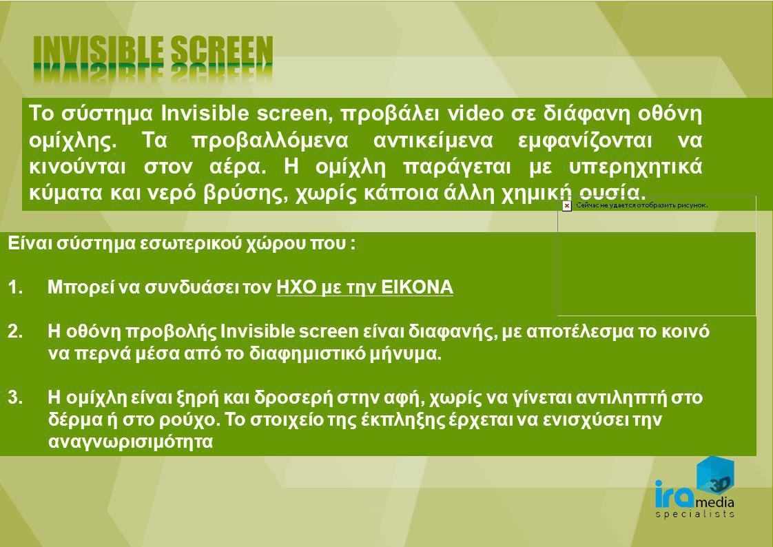 Το σύστημα Invisible screen, προβάλει video σε διάφανη οθόνη ομίχλης. Τα προβαλλόμενα αντικείμενα εμφανίζονται να κινούνται στον αέρα. Η ομίχλη παράγε