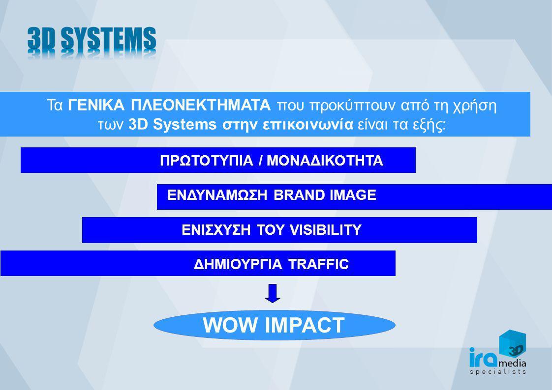 WOW IMPACT Τα ΓΕΝΙΚΑ ΠΛΕΟΝΕΚΤΗΜΑΤΑ που προκύπτουν από τη χρήση των 3D Systems στην επικοινωνία είναι τα εξής: ΠΡΩΤΟΤΥΠΙΑ / ΜΟΝΑΔΙΚΟΤΗΤΑ ΕΝΔΥΝΑΜΩΣΗ BRA
