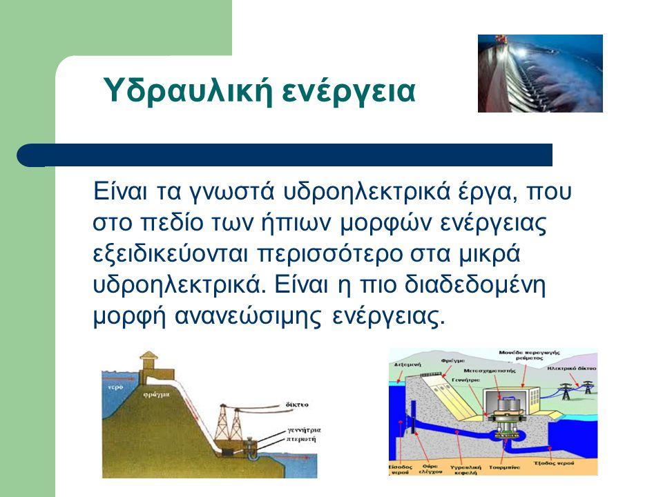 Υδραυλική ενέργεια Είναι τα γνωστά υδροηλεκτρικά έργα, που στο πεδίο των ήπιων μορφών ενέργειας εξειδικεύονται περισσότερο στα μικρά υδροηλεκτρικά.