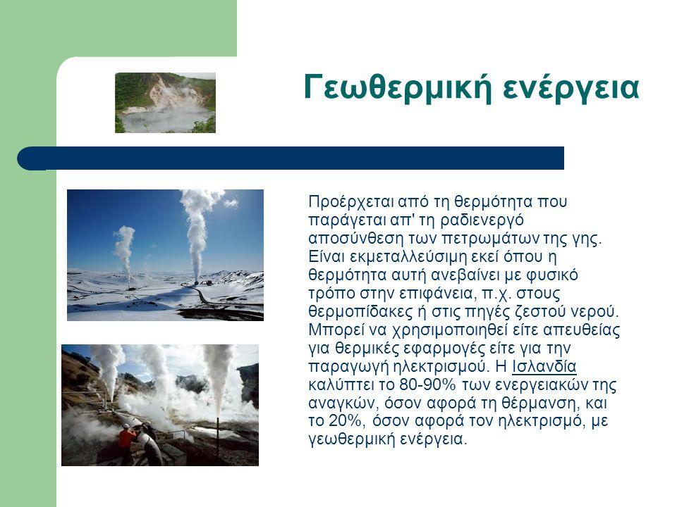 Γεωθερμική ενέργεια Προέρχεται από τη θερμότητα που παράγεται απ' τη ραδιενεργό αποσύνθεση των πετρωμάτων της γης. Είναι εκμεταλλεύσιμη εκεί όπου η θε