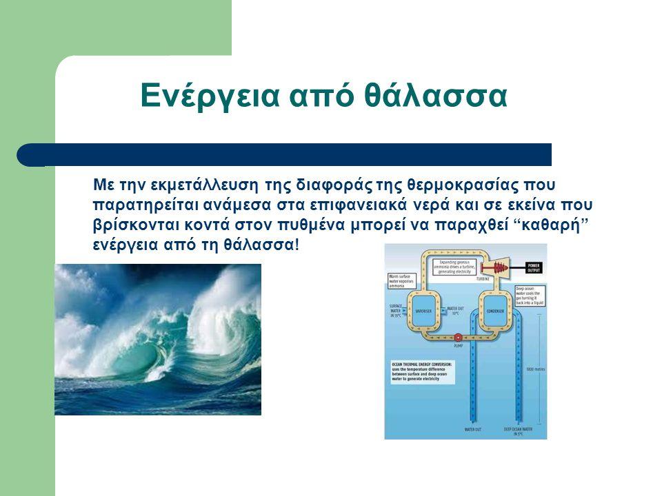 Ενέργεια από θάλασσα Με την εκμετάλλευση της διαφοράς της θερμοκρασίας που παρατηρείται ανάμεσα στα επιφανειακά νερά και σε εκείνα που βρίσκονται κοντ