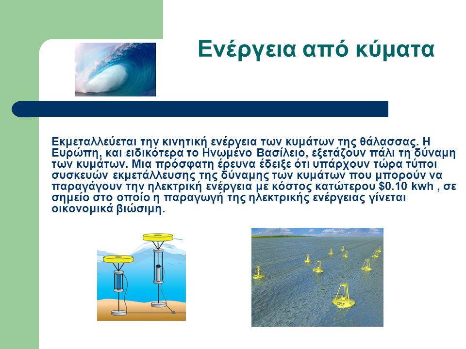 Ενέργεια από κύματα Εκμεταλλεύεται την κινητική ενέργεια των κυμάτων της θάλασσας. Η Ευρώπη, και ειδικότερα το Ηνωμένο Βασίλειο, εξετάζουν πάλι τη δύν