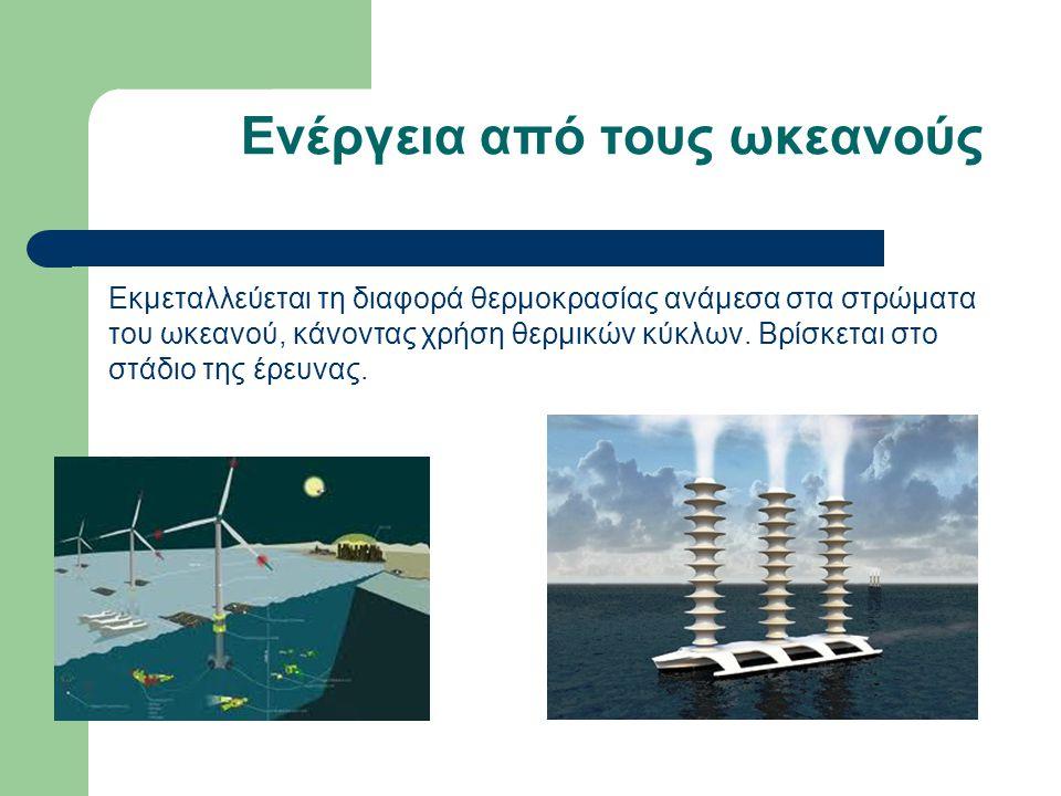 Ενέργεια από τους ωκεανούς Εκμεταλλεύεται τη διαφορά θερμοκρασίας ανάμεσα στα στρώματα του ωκεανού, κάνοντας χρήση θερμικών κύκλων. Βρίσκεται στο στάδ