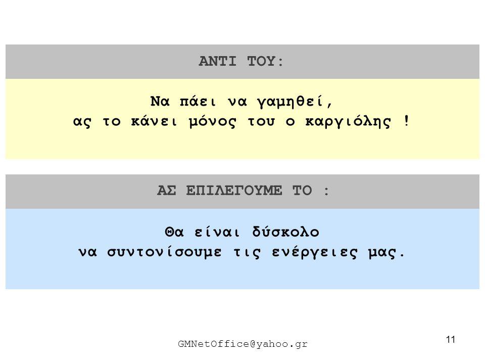 11 ΑΝΤΙ ΤΟΥ: ΑΣ ΕΠΙΛΕΓΟΥΜΕ ΤΟ : GMNetOffice@yahoo.gr Θα είναι δύσκολο να συντονίσουμε τις ενέργειες μας. Να πάει να γαμηθεί, ας το κάνει μόνος του ο κ