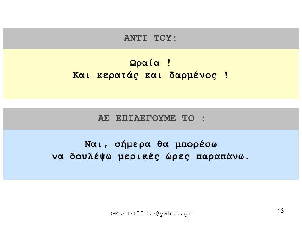 13 ΑΝΤΙ ΤΟΥ: ΑΣ ΕΠΙΛΕΓΟΥΜΕ ΤΟ : GMNetOffice@yahoo.gr Ναι, σήμερα θα μπορέσω να δουλέψω μερικές ώρες παραπάνω. Ωραία ! Και κερατάς και δαρμένος !