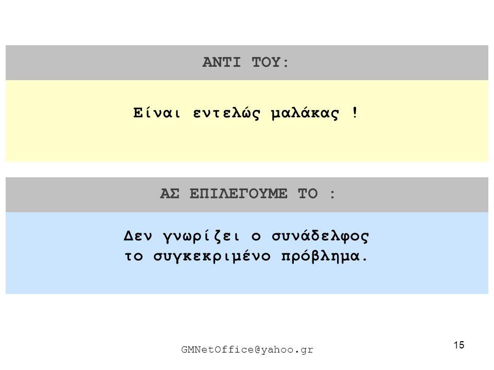 15 ΑΝΤΙ ΤΟΥ: ΑΣ ΕΠΙΛΕΓΟΥΜΕ ΤΟ : GMNetOffice@yahoo.gr Δεν γνωρίζει ο συνάδελφος το συγκεκριμένο πρόβλημα. Είναι εντελώς μαλάκας !