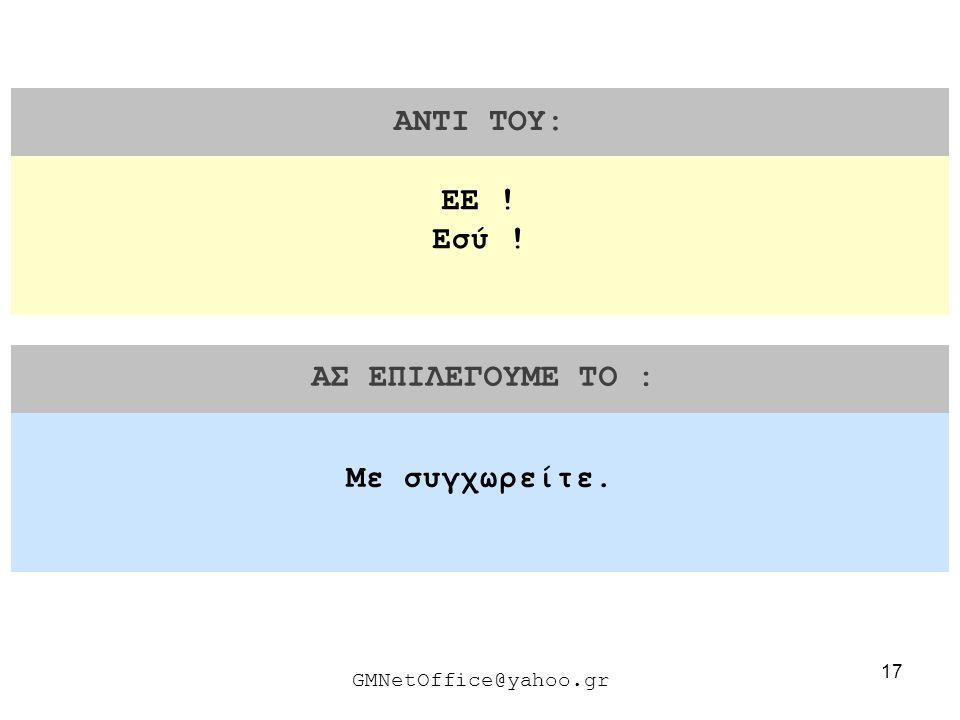 17 ΑΝΤΙ ΤΟΥ: ΑΣ ΕΠΙΛΕΓΟΥΜΕ ΤΟ : GMNetOffice@yahoo.gr Με συγχωρείτε. ΕΕ ! Εσύ !