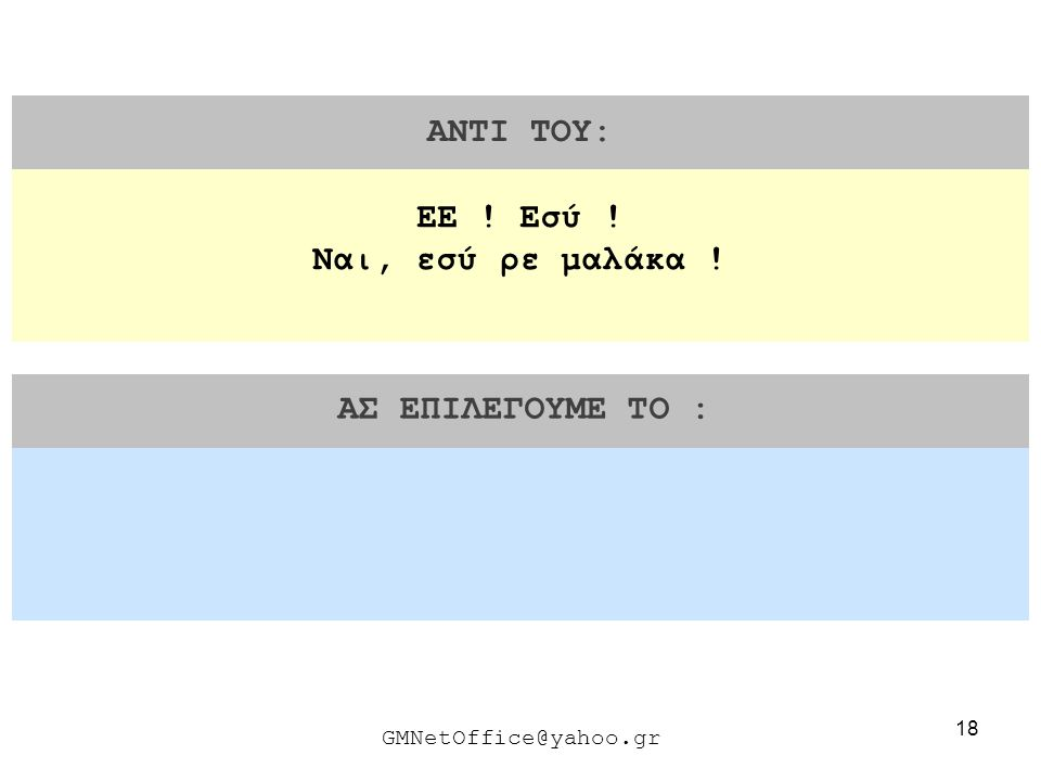 18 ΑΝΤΙ ΤΟΥ: ΑΣ ΕΠΙΛΕΓΟΥΜΕ ΤΟ : GMNetOffice@yahoo.gr ΕΕ ! Εσύ ! Ναι, εσύ ρε μαλάκα !