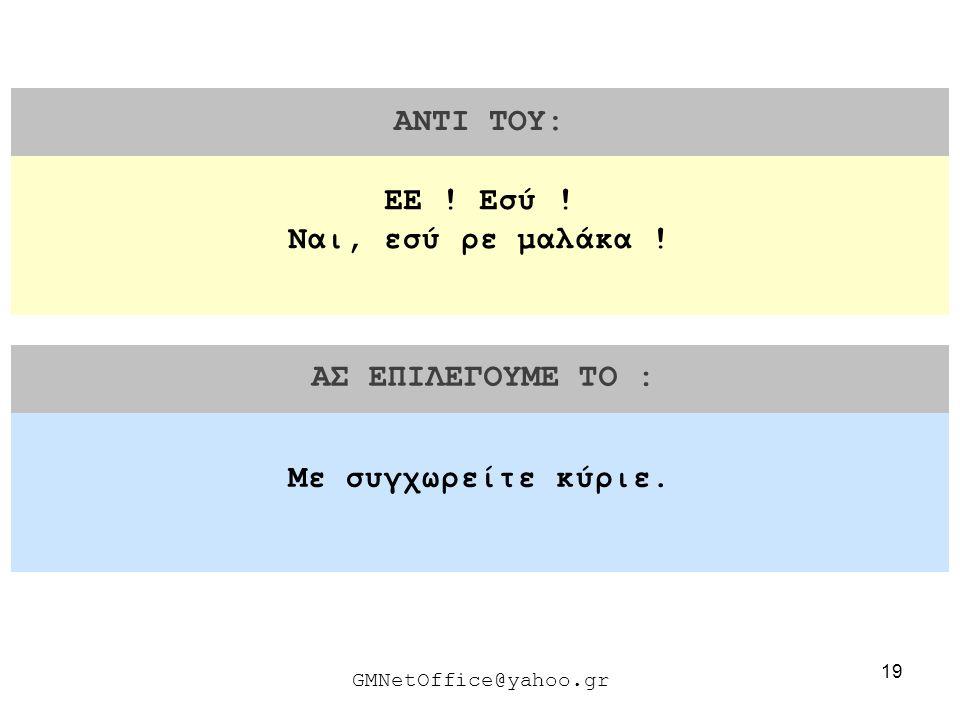 19 ΑΝΤΙ ΤΟΥ: ΑΣ ΕΠΙΛΕΓΟΥΜΕ ΤΟ : GMNetOffice@yahoo.gr Με συγχωρείτε κύριε. ΕΕ ! Εσύ ! Ναι, εσύ ρε μαλάκα !