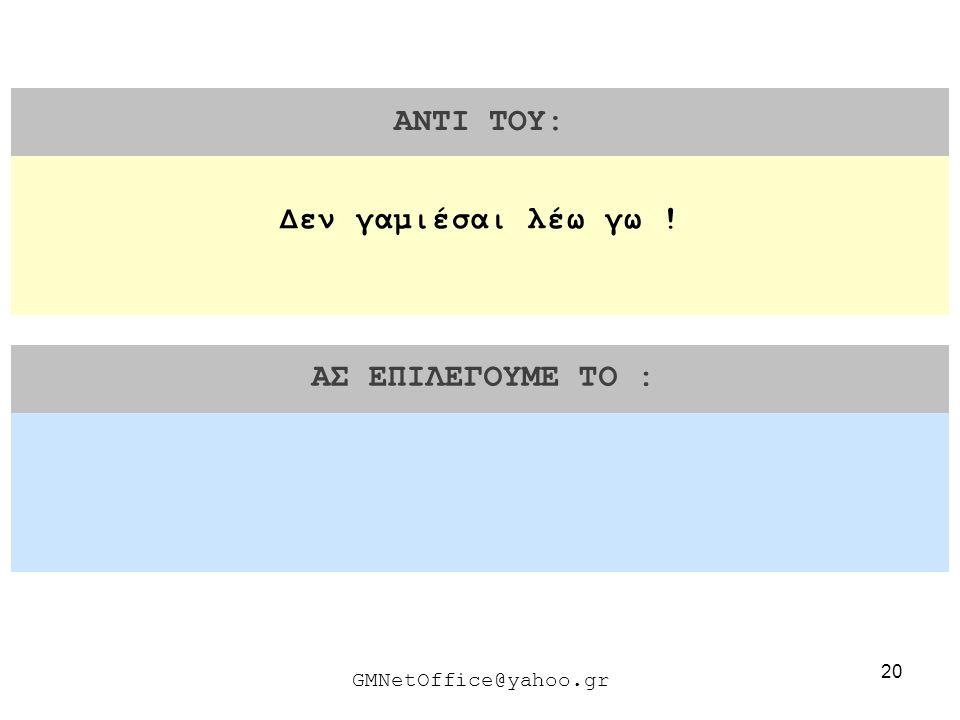 20 ΑΝΤΙ ΤΟΥ: ΑΣ ΕΠΙΛΕΓΟΥΜΕ ΤΟ : GMNetOffice@yahoo.gr Δεν γαμιέσαι λέω γω !