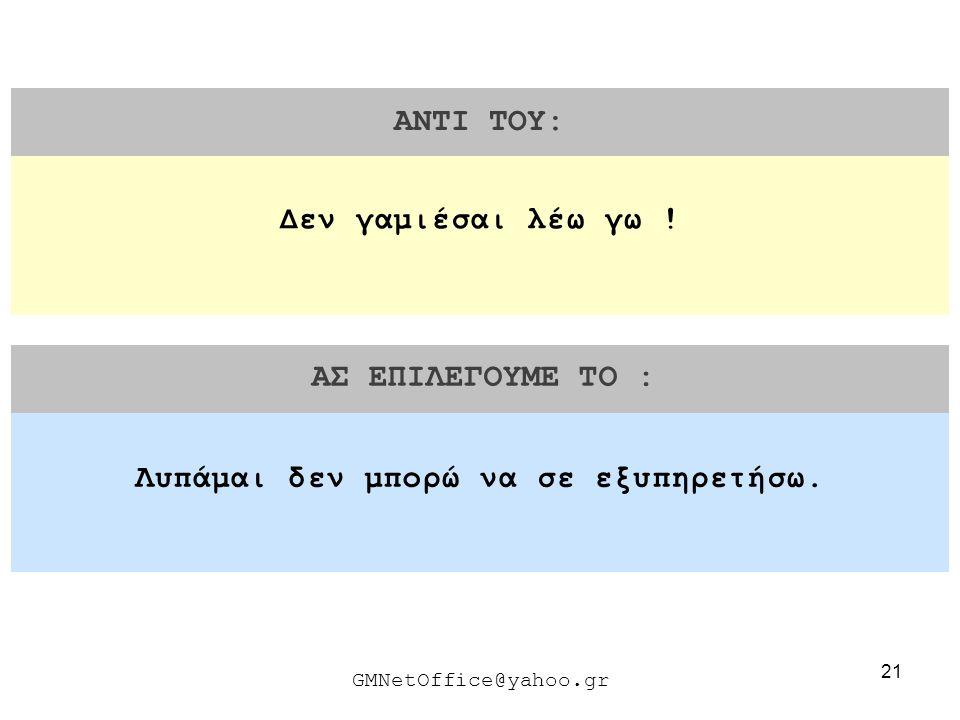 21 ΑΝΤΙ ΤΟΥ: ΑΣ ΕΠΙΛΕΓΟΥΜΕ ΤΟ : GMNetOffice@yahoo.gr Λυπάμαι δεν μπορώ να σε εξυπηρετήσω. Δεν γαμιέσαι λέω γω !