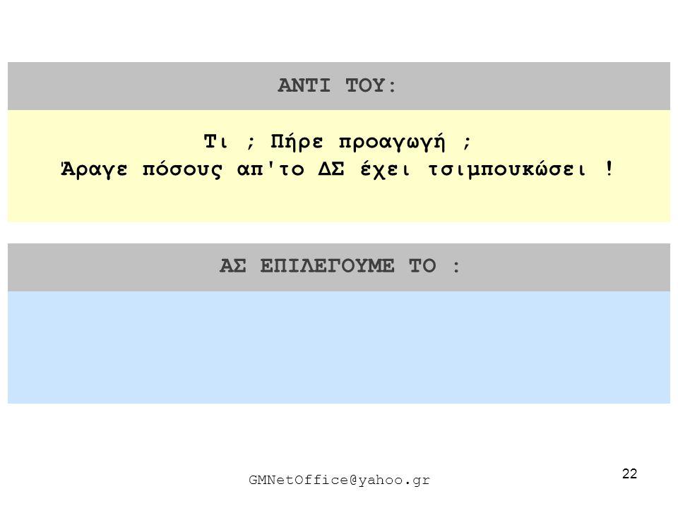 22 ΑΝΤΙ ΤΟΥ: ΑΣ ΕΠΙΛΕΓΟΥΜΕ ΤΟ : GMNetOffice@yahoo.gr Τι ; Πήρε προαγωγή ; Άραγε πόσους απ'το ΔΣ έχει τσιμπουκώσει !