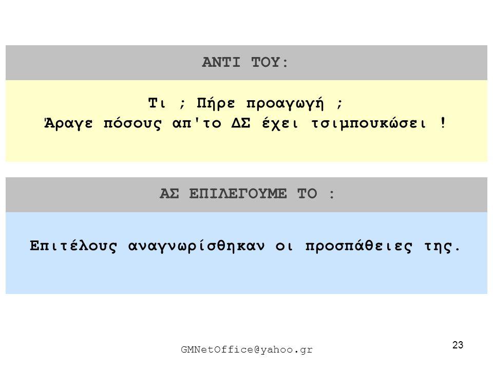 23 ΑΝΤΙ ΤΟΥ: ΑΣ ΕΠΙΛΕΓΟΥΜΕ ΤΟ : GMNetOffice@yahoo.gr Επιτέλους αναγνωρίσθηκαν οι προσπάθειες της. Τι ; Πήρε προαγωγή ; Άραγε πόσους απ'το ΔΣ έχει τσιμ