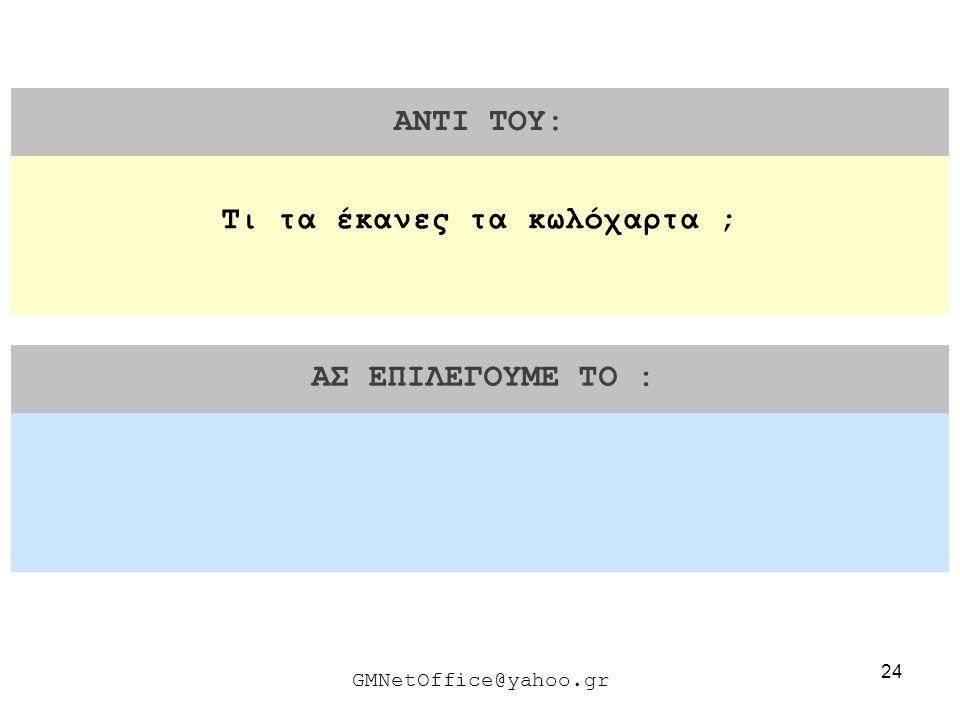 24 ΑΝΤΙ ΤΟΥ: ΑΣ ΕΠΙΛΕΓΟΥΜΕ ΤΟ : GMNetOffice@yahoo.gr Τι τα έκανες τα κωλόχαρτα ;